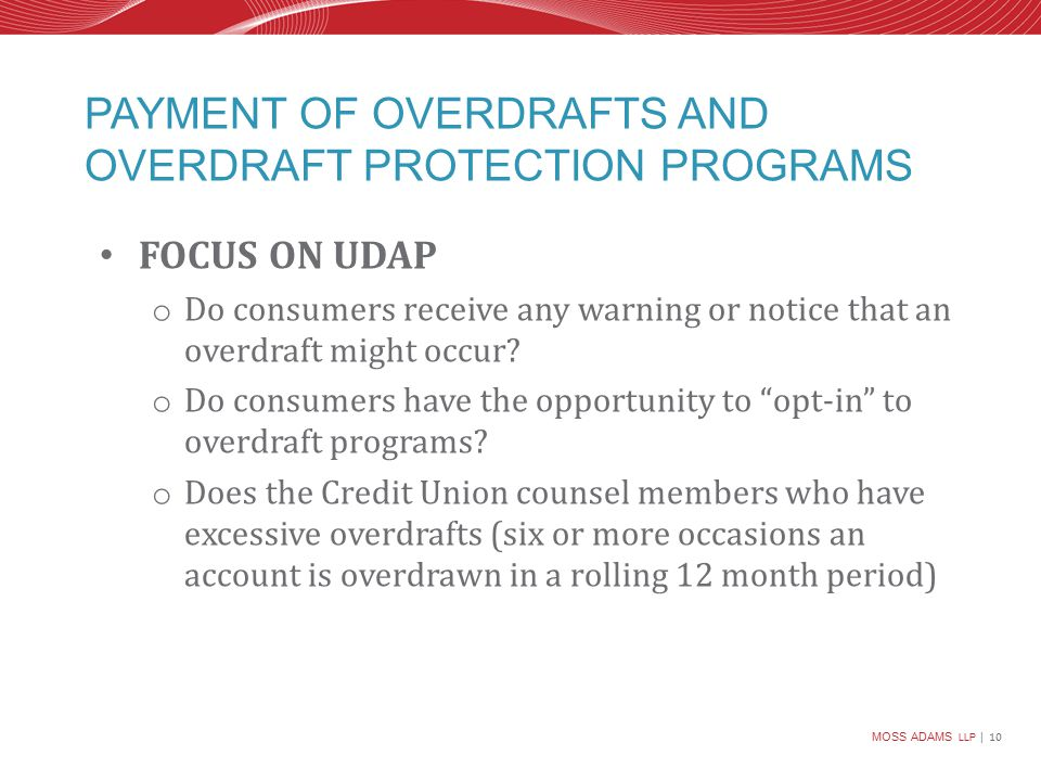MOSS ADAMS LLP | 10 PAYMENT OF OVERDRAFTS AND OVERDRAFT PROTECTION PROGRAMS FOCUS ON UDAP o Do consumers receive any warning or notice that an overdraft might occur.