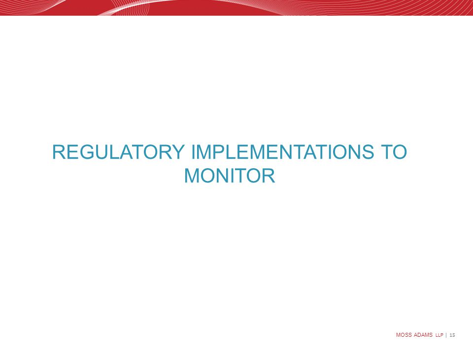 MOSS ADAMS LLP | 15 REGULATORY IMPLEMENTATIONS TO MONITOR