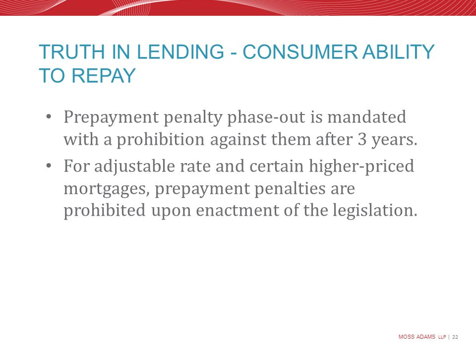 MOSS ADAMS LLP | 22 TRUTH IN LENDING - CONSUMER ABILITY TO REPAY Prepayment penalty phase-out is mandated with a prohibition against them after 3 years.