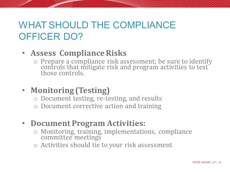 MOSS ADAMS LLP | 26 WHAT SHOULD THE COMPLIANCE OFFICER DO.