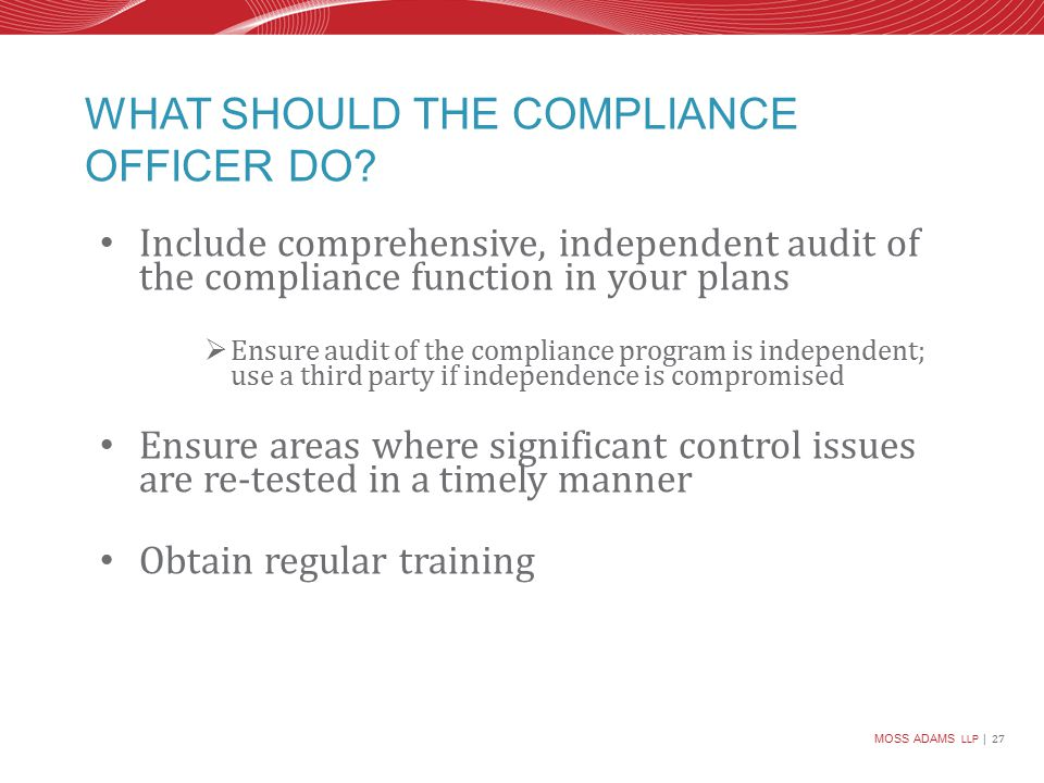 MOSS ADAMS LLP | 27 WHAT SHOULD THE COMPLIANCE OFFICER DO.