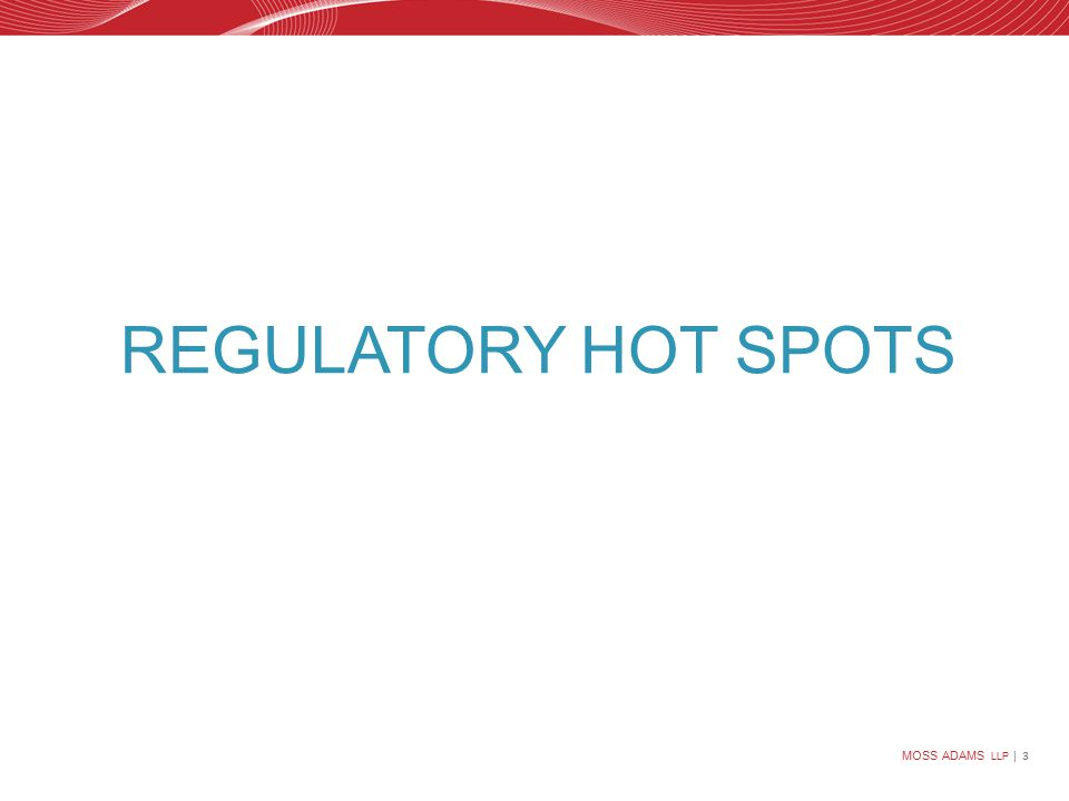MOSS ADAMS LLP | 3 REGULATORY HOT SPOTS
