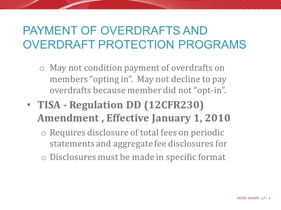 MOSS ADAMS LLP | 8 PAYMENT OF OVERDRAFTS AND OVERDRAFT PROTECTION PROGRAMS o May not condition payment of overdrafts on members opting in .