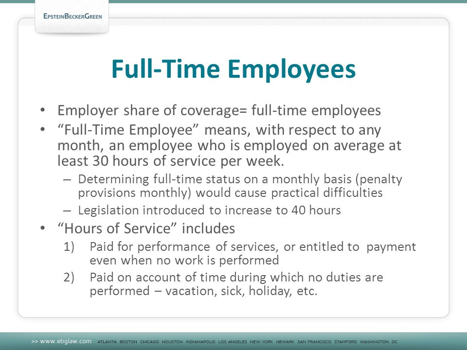 Full-Time Employees Employer share of coverage= full-time employees Full-Time Employee means, with respect to any month, an employee who is employed on average at least 30 hours of service per week.