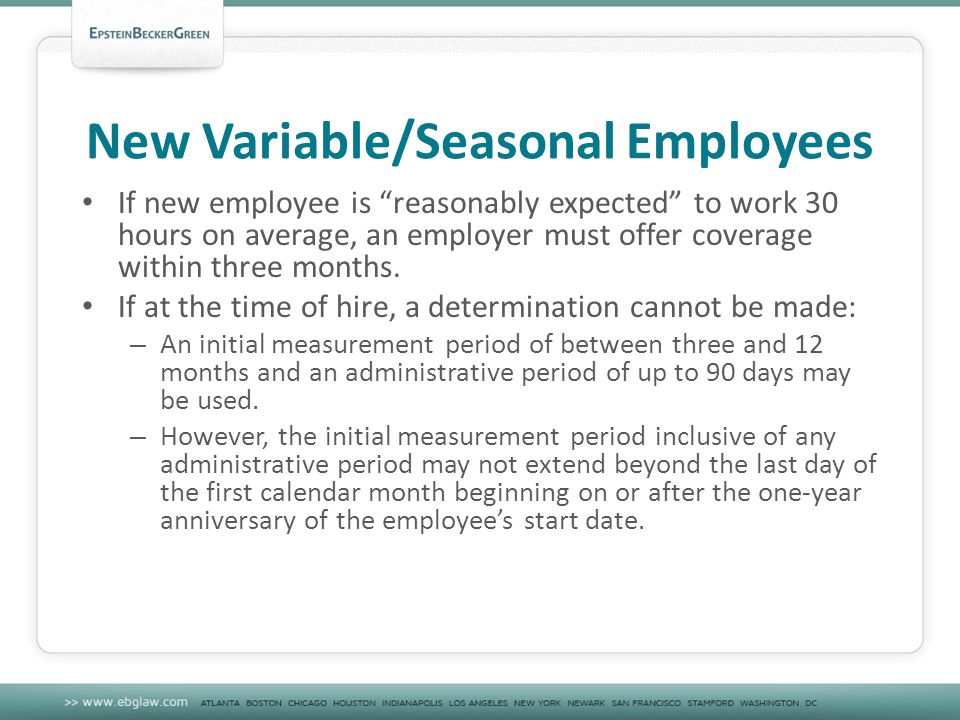 New Variable/Seasonal Employees If new employee is reasonably expected to work 30 hours on average, an employer must offer coverage within three months.