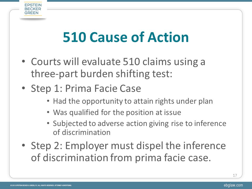 Courts will evaluate 510 claims using a three-part burden shifting test: Step 1: Prima Facie Case Had the opportunity to attain rights under plan Was qualified for the position at issue Subjected to adverse action giving rise to inference of discrimination Step 2: Employer must dispel the inference of discrimination from prima facie case.