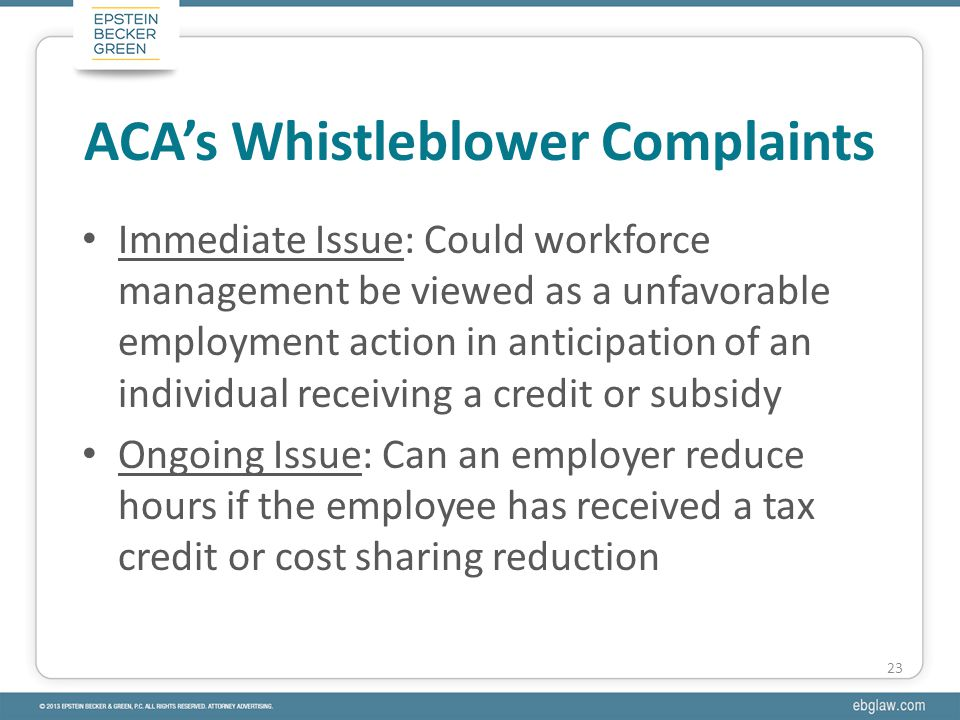 Immediate Issue: Could workforce management be viewed as a unfavorable employment action in anticipation of an individual receiving a credit or subsidy Ongoing Issue: Can an employer reduce hours if the employee has received a tax credit or cost sharing reduction ACA's Whistleblower Complaints 23