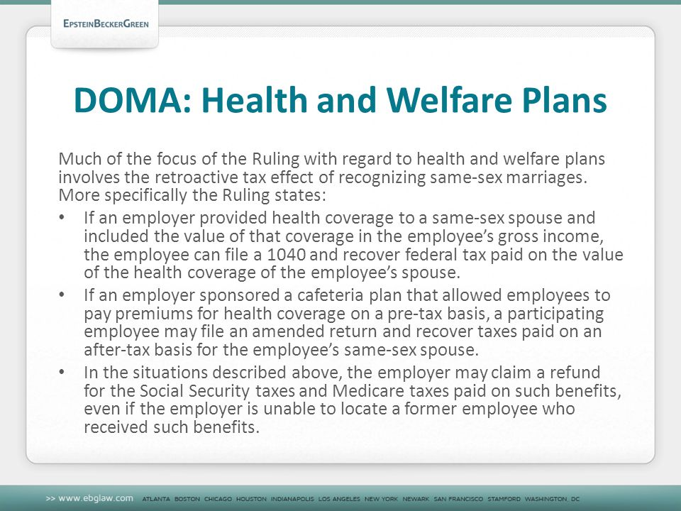 DOMA: Health and Welfare Plans Much of the focus of the Ruling with regard to health and welfare plans involves the retroactive tax effect of recognizing same-sex marriages.
