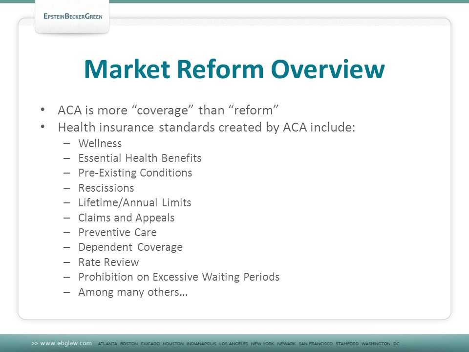 Market Reform Overview ACA is more coverage than reform Health insurance standards created by ACA include: – Wellness – Essential Health Benefits – Pre-Existing Conditions – Rescissions – Lifetime/Annual Limits – Claims and Appeals – Preventive Care – Dependent Coverage – Rate Review – Prohibition on Excessive Waiting Periods – Among many others...