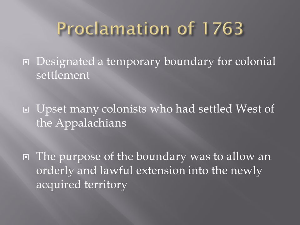  Designated a temporary boundary for colonial settlement  Upset many colonists who had settled West of the Appalachians  The purpose of the boundary was to allow an orderly and lawful extension into the newly acquired territory