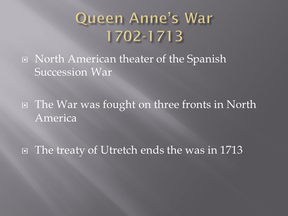  North American theater of the Spanish Succession War  The War was fought on three fronts in North America  The treaty of Utretch ends the was in 1713