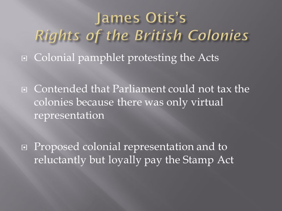 Colonial pamphlet protesting the Acts  Contended that Parliament could not tax the colonies because there was only virtual representation  Proposed colonial representation and to reluctantly but loyally pay the Stamp Act
