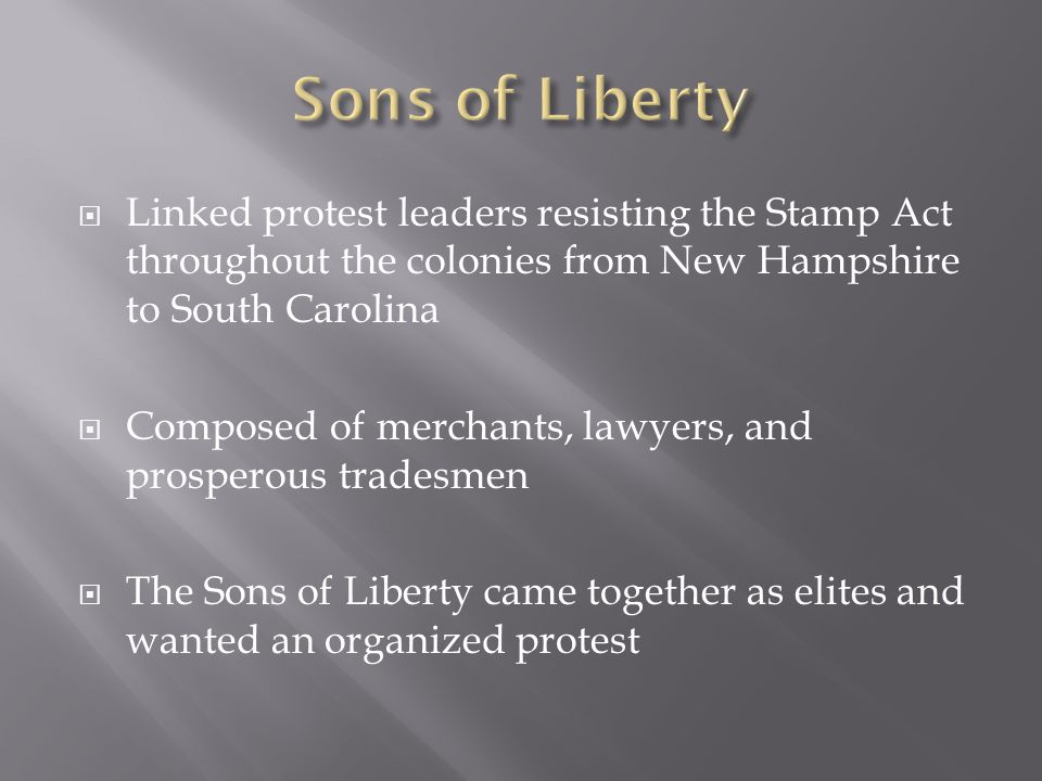  Linked protest leaders resisting the Stamp Act throughout the colonies from New Hampshire to South Carolina  Composed of merchants, lawyers, and prosperous tradesmen  The Sons of Liberty came together as elites and wanted an organized protest