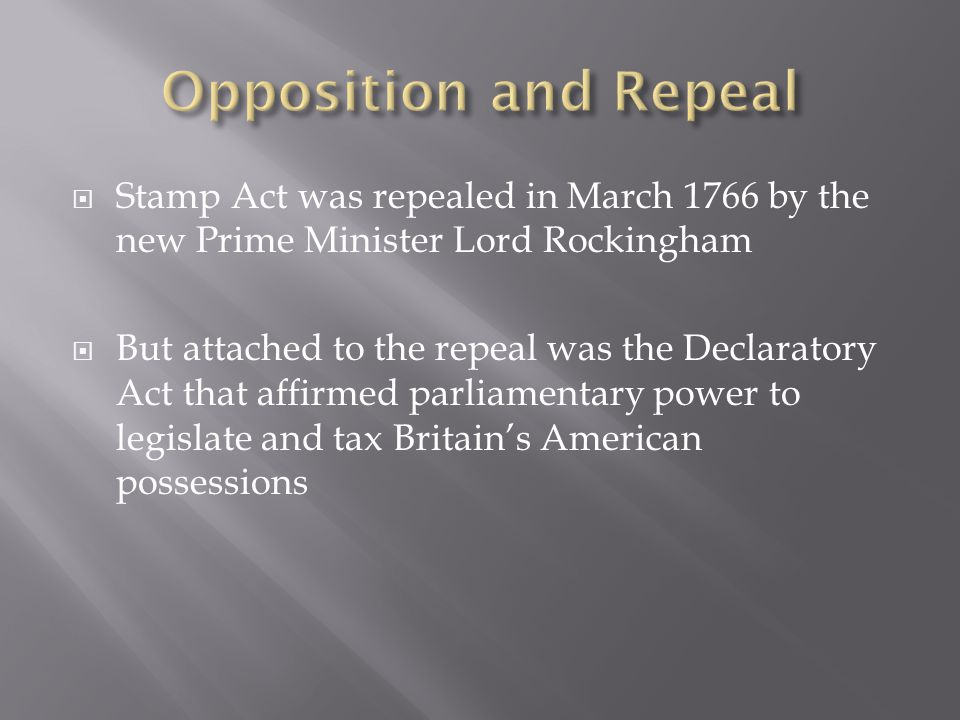  Stamp Act was repealed in March 1766 by the new Prime Minister Lord Rockingham  But attached to the repeal was the Declaratory Act that affirmed parliamentary power to legislate and tax Britain's American possessions