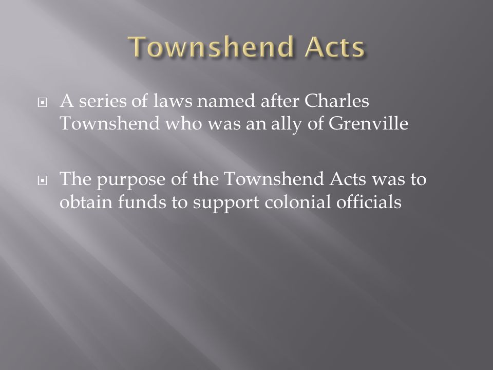  A series of laws named after Charles Townshend who was an ally of Grenville  The purpose of the Townshend Acts was to obtain funds to support colonial officials