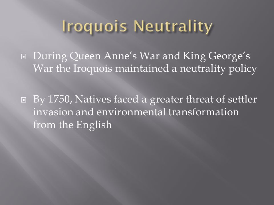  During Queen Anne's War and King George's War the Iroquois maintained a neutrality policy  By 1750, Natives faced a greater threat of settler invasion and environmental transformation from the English