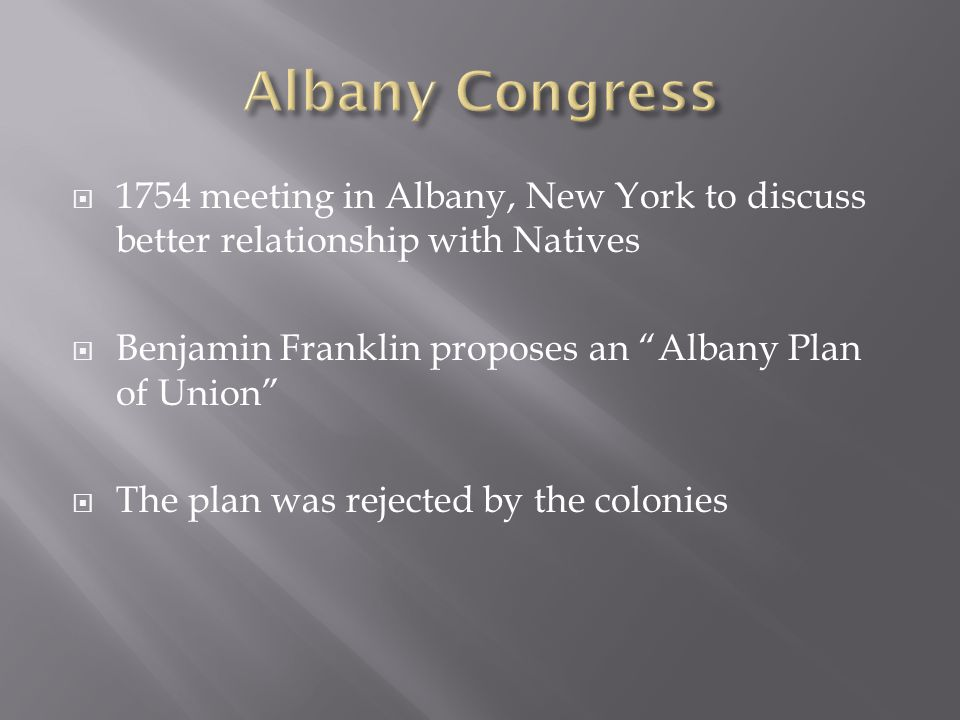  1754 meeting in Albany, New York to discuss better relationship with Natives  Benjamin Franklin proposes an Albany Plan of Union  The plan was rejected by the colonies