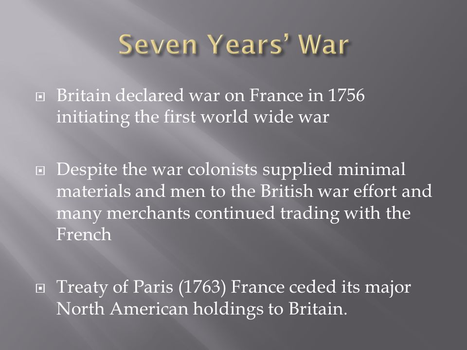  Britain declared war on France in 1756 initiating the first world wide war  Despite the war colonists supplied minimal materials and men to the British war effort and many merchants continued trading with the French  Treaty of Paris (1763) France ceded its major North American holdings to Britain.