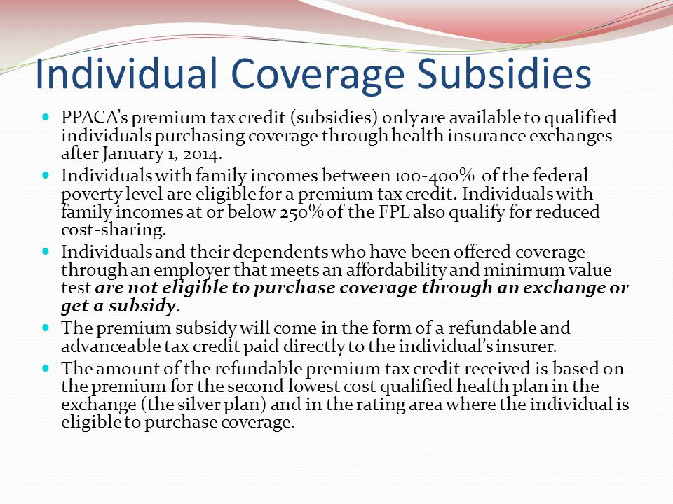 Individual Coverage Subsidies PPACA's premium tax credit (subsidies) only are available to qualified individuals purchasing coverage through health insurance exchanges after January 1, 2014.