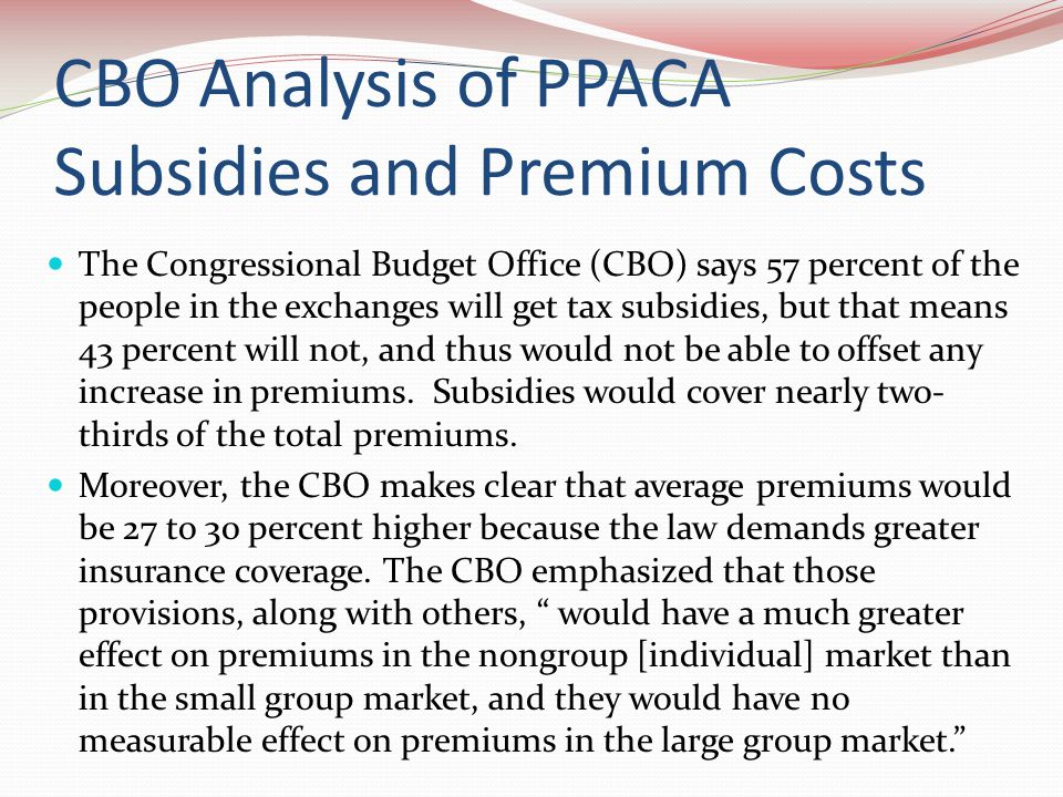 CBO Analysis of PPACA Subsidies and Premium Costs The Congressional Budget Office (CBO) says 57 percent of the people in the exchanges will get tax subsidies, but that means 43 percent will not, and thus would not be able to offset any increase in premiums.