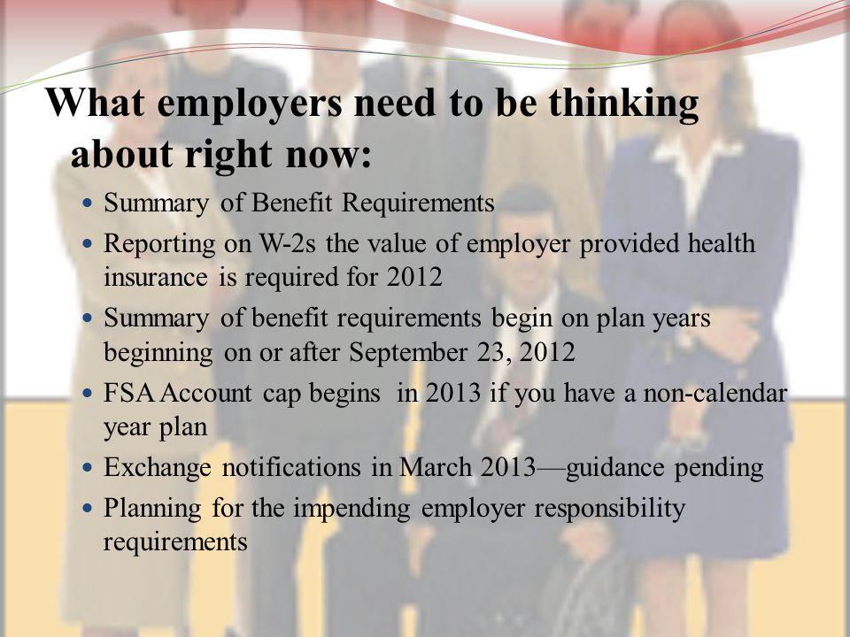 What employers need to be thinking about right now: Summary of Benefit Requirements Reporting on W-2s the value of employer provided health insurance is required for 2012 Summary of benefit requirements begin on plan years beginning on or after September 23, 2012 FSA Account cap begins in 2013 if you have a non-calendar year plan Exchange notifications in March 2013—guidance pending Planning for the impending employer responsibility requirements