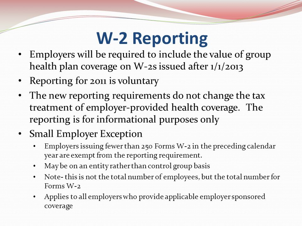 Employers will be required to include the value of group health plan coverage on W-2s issued after 1/1/2013 Reporting for 2011 is voluntary The new reporting requirements do not change the tax treatment of employer-provided health coverage.