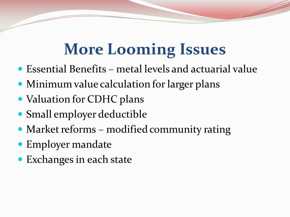 More Looming Issues Essential Benefits – metal levels and actuarial value Minimum value calculation for larger plans Valuation for CDHC plans Small employer deductible Market reforms – modified community rating Employer mandate Exchanges in each state