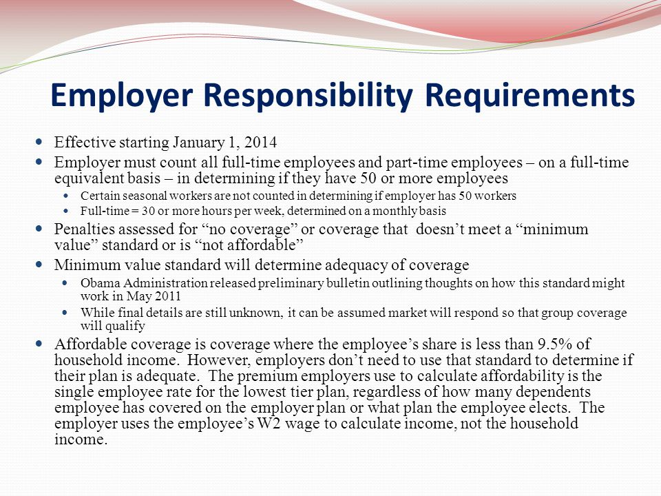 Employer Responsibility Requirements Effective starting January 1, 2014 Employer must count all full-time employees and part-time employees – on a full-time equivalent basis – in determining if they have 50 or more employees Certain seasonal workers are not counted in determining if employer has 50 workers Full-time = 30 or more hours per week, determined on a monthly basis Penalties assessed for no coverage or coverage that doesn't meet a minimum value standard or is not affordable Minimum value standard will determine adequacy of coverage Obama Administration released preliminary bulletin outlining thoughts on how this standard might work in May 2011 While final details are still unknown, it can be assumed market will respond so that group coverage will qualify Affordable coverage is coverage where the employee's share is less than 9.5% of household income.