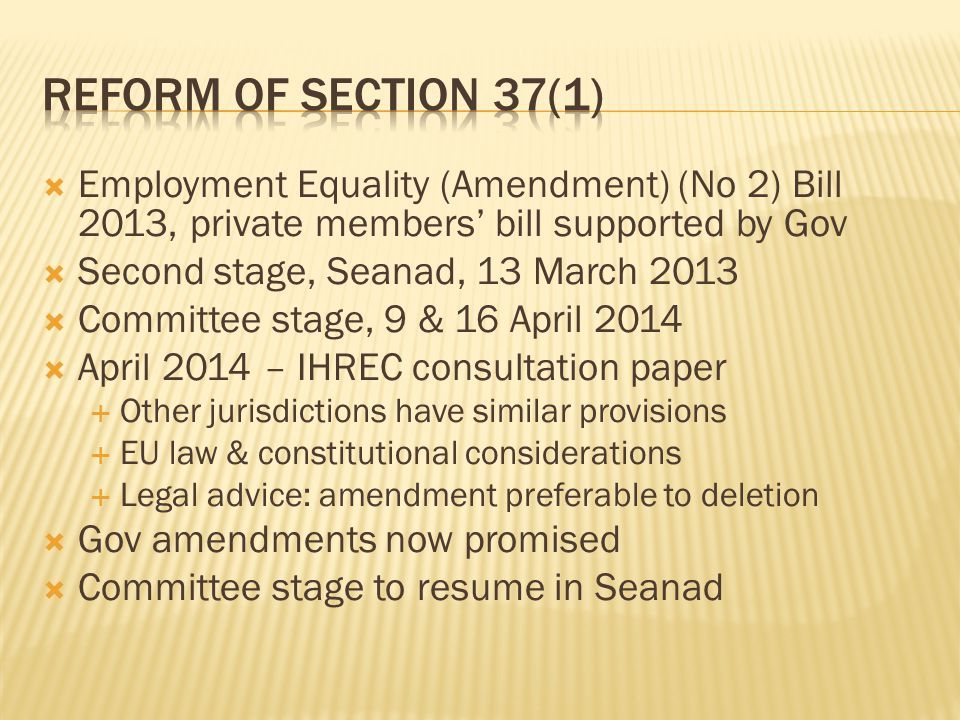  Employment Equality (Amendment) (No 2) Bill 2013, private members' bill supported by Gov  Second stage, Seanad, 13 March 2013  Committee stage, 9 & 16 April 2014  April 2014 – IHREC consultation paper  Other jurisdictions have similar provisions  EU law & constitutional considerations  Legal advice: amendment preferable to deletion  Gov amendments now promised  Committee stage to resume in Seanad