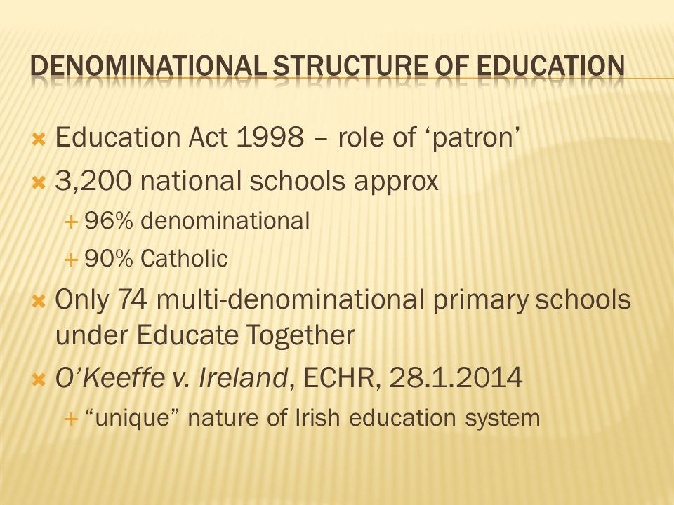 Education Act 1998 – role of 'patron'  3,200 national schools approx  96% denominational  90% Catholic  Only 74 multi-denominational primary schools under Educate Together  O'Keeffe v.