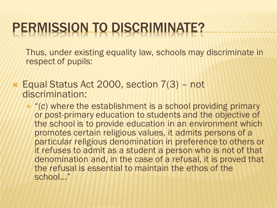  Section 37(1), Employment Equality Act 1998  A religious, educational or medical institution which is under the direction or control of a body established for religious purposes or whose objectives include the provision of services in an environment which promotes certain religious values shall not be taken to discriminate against a person..