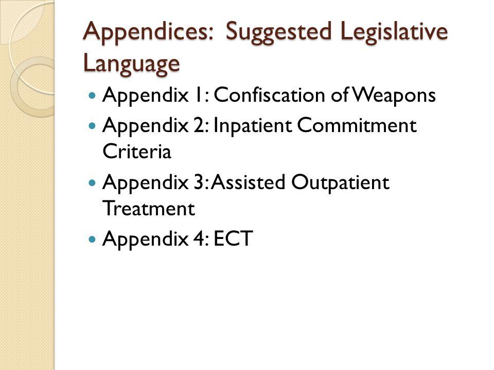 Appendices: Suggested Legislative Language Appendix 1: Confiscation of Weapons Appendix 2: Inpatient Commitment Criteria Appendix 3: Assisted Outpatient Treatment Appendix 4: ECT