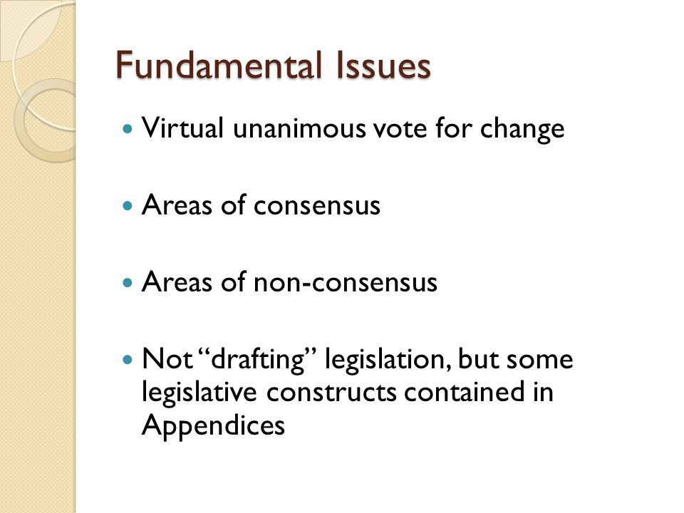 "Fundamental Issues Virtual unanimous vote for change Areas of consensus Areas of non-consensus Not ""drafting"" legislation, but some legislative constr"