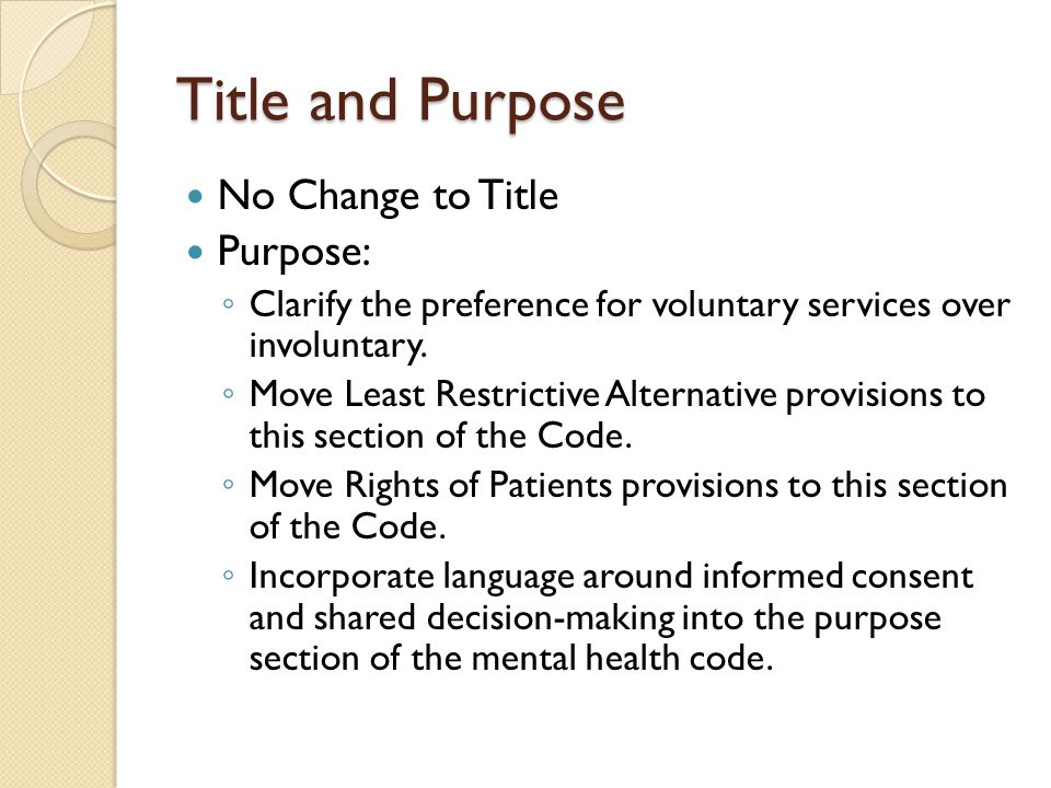 Title and Purpose No Change to Title Purpose: ◦ Clarify the preference for voluntary services over involuntary. ◦ Move Least Restrictive Alternative p