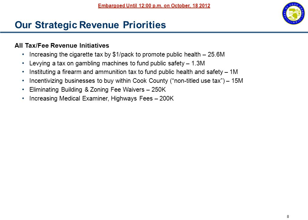 8 Embargoed Until 12:00 p.m. on October, 18 2012 Our Strategic Revenue Priorities All Tax/Fee Revenue Initiatives Increasing the cigarette tax by $1/p