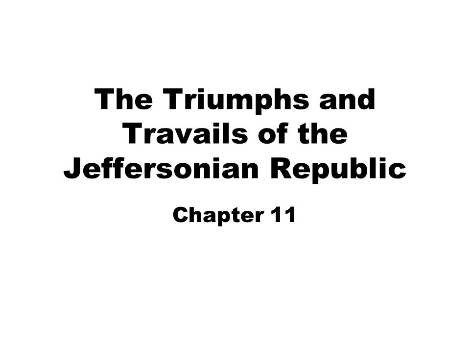 The Triumphs and Travails of the Jeffersonian Republic Chapter 11