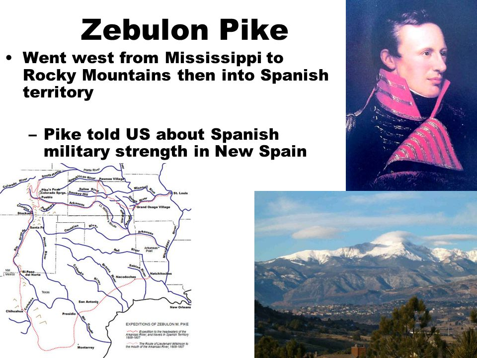 Zebulon Pike Went west from Mississippi to Rocky Mountains then into Spanish territory –Pike told US about Spanish military strength in New Spain