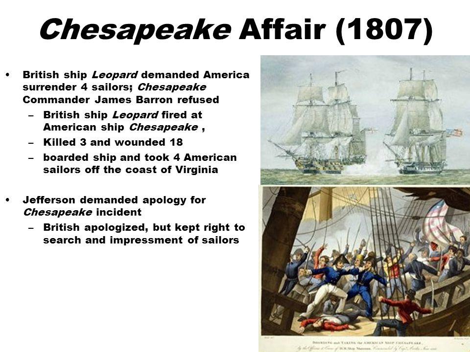Chesapeake Affair (1807) British ship Leopard demanded America surrender 4 sailors; Chesapeake Commander James Barron refused –British ship Leopard fi