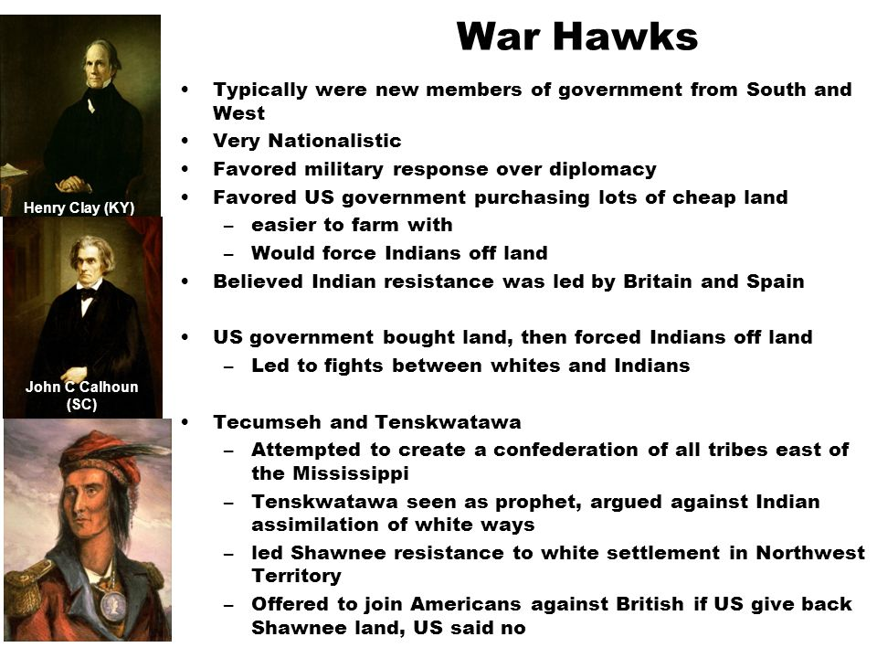 War Hawks Typically were new members of government from South and West Very Nationalistic Favored military response over diplomacy Favored US governme