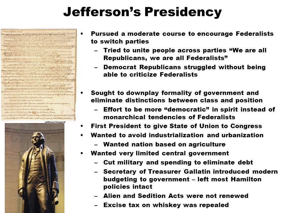 """Jefferson's Presidency Pursued a moderate course to encourage Federalists to switch parties –Tried to unite people across parties """"We are all Republic"""