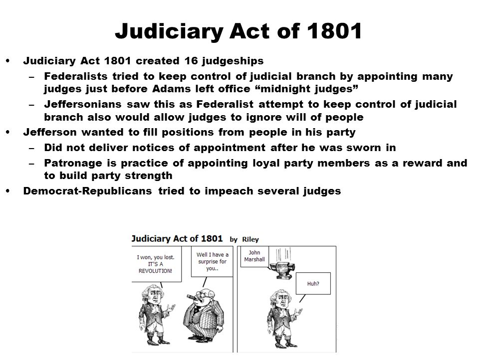 Judiciary Act of 1801 Judiciary Act 1801 created 16 judgeships –Federalists tried to keep control of judicial branch by appointing many judges just be