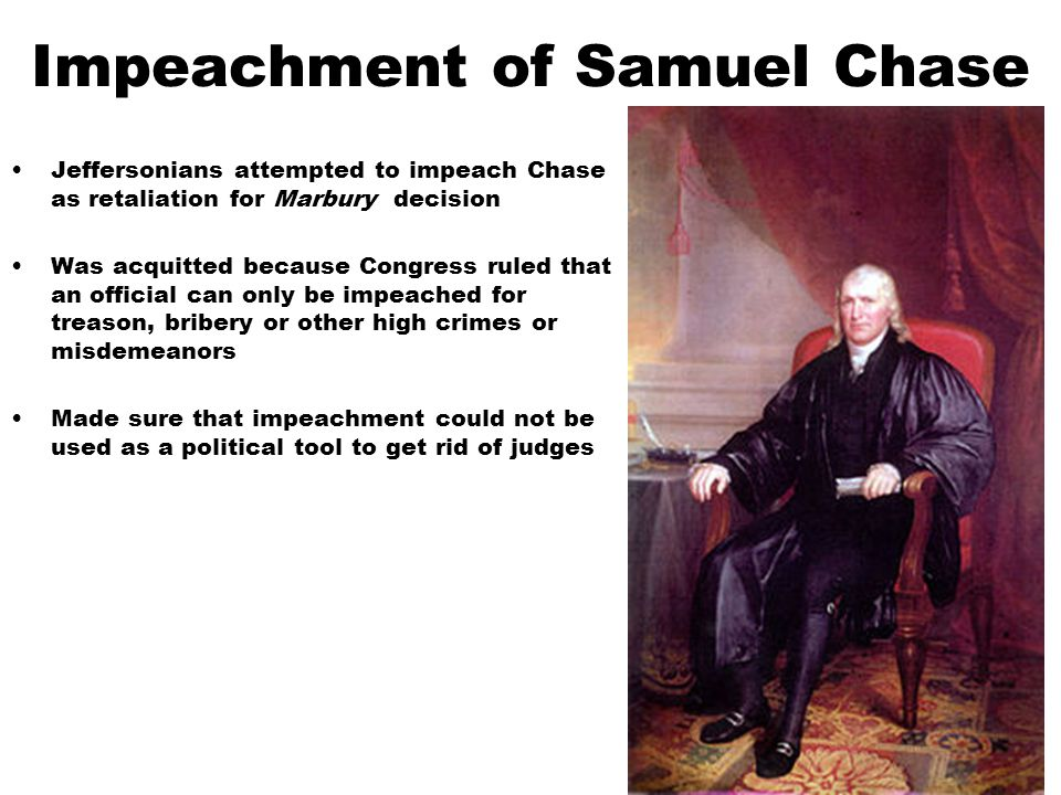 Impeachment of Samuel Chase Jeffersonians attempted to impeach Chase as retaliation for Marbury decision Was acquitted because Congress ruled that an