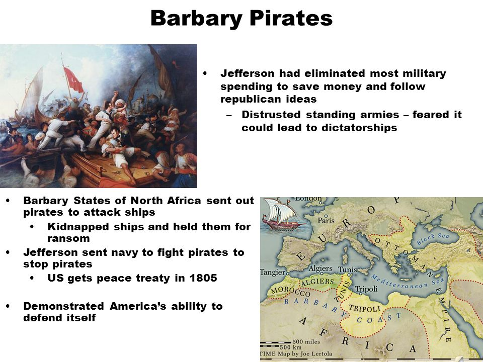 Barbary Pirates Jefferson had eliminated most military spending to save money and follow republican ideas –Distrusted standing armies – feared it coul