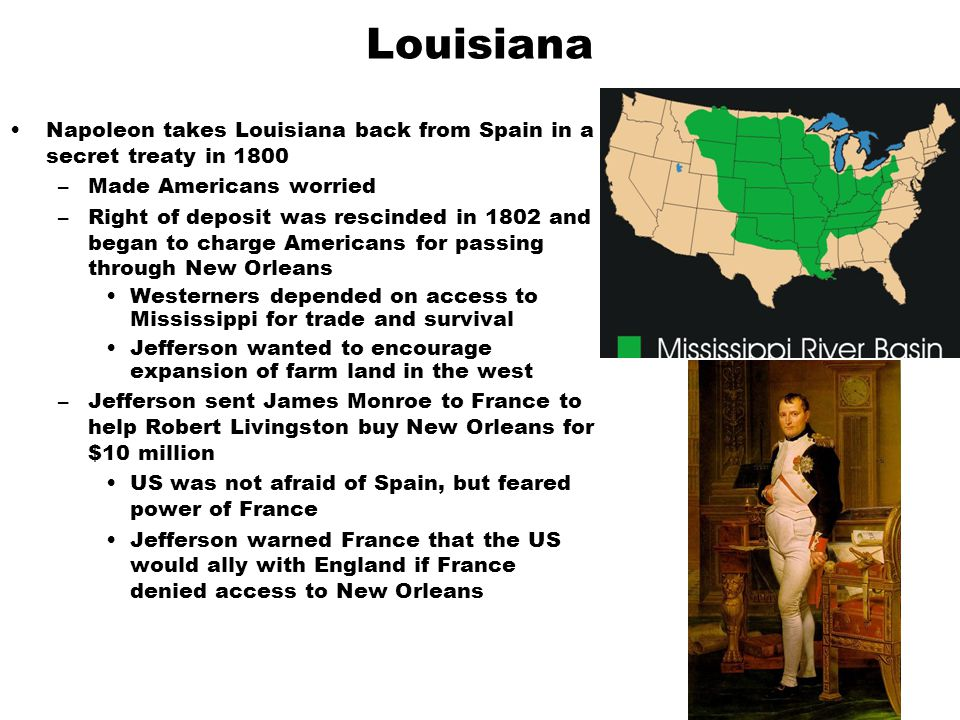 Louisiana Napoleon takes Louisiana back from Spain in a secret treaty in 1800 –Made Americans worried –Right of deposit was rescinded in 1802 and bega