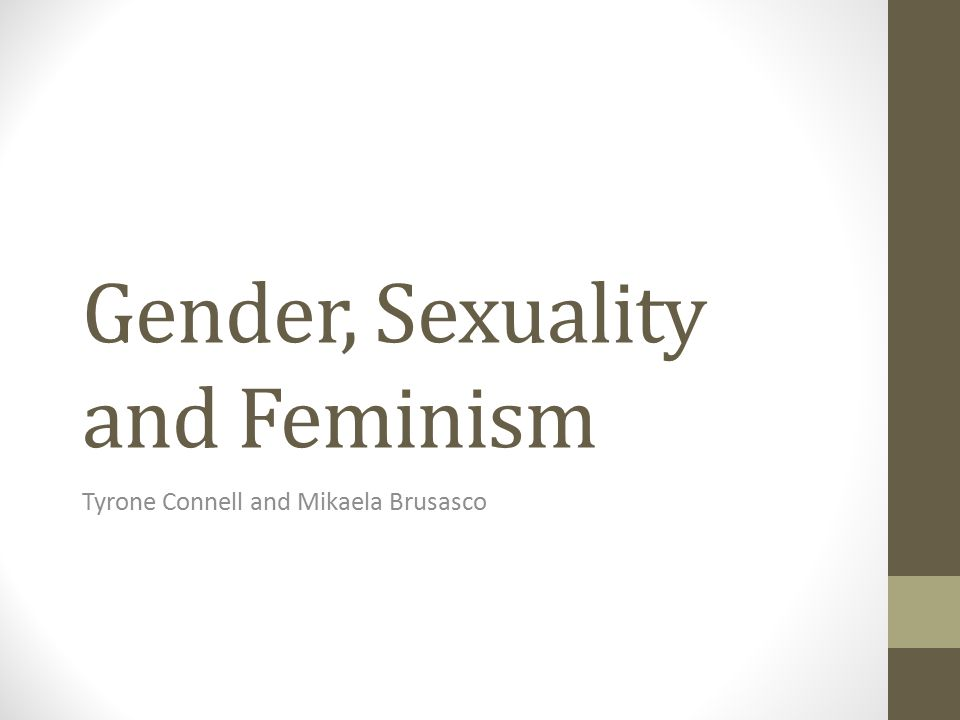 Gender, Sexuality and Feminism Tyrone Connell and Mikaela Brusasco