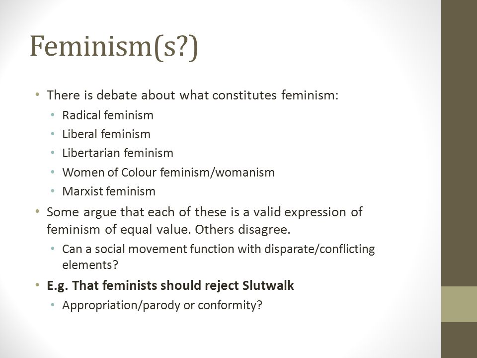 Feminism(s?) There is debate about what constitutes feminism: Radical feminism Liberal feminism Libertarian feminism Women of Colour feminism/womanism