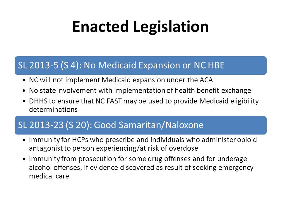Enacted Legislation SL 2013-5 (S 4): No Medicaid Expansion or NC HBE NC will not implement Medicaid expansion under the ACA No state involvement with implementation of health benefit exchange DHHS to ensure that NC FAST may be used to provide Medicaid eligibility determinations SL 2013-23 (S 20): Good Samaritan/Naloxone Immunity for HCPs who prescribe and individuals who administer opioid antagonist to person experiencing/at risk of overdose Immunity from prosecution for some drug offenses and for underage alcohol offenses, if evidence discovered as result of seeking emergency medical care