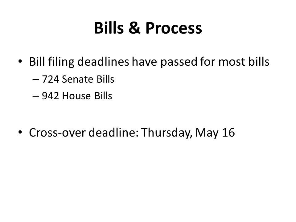 Bills & Process Bill filing deadlines have passed for most bills – 724 Senate Bills – 942 House Bills Cross-over deadline: Thursday, May 16