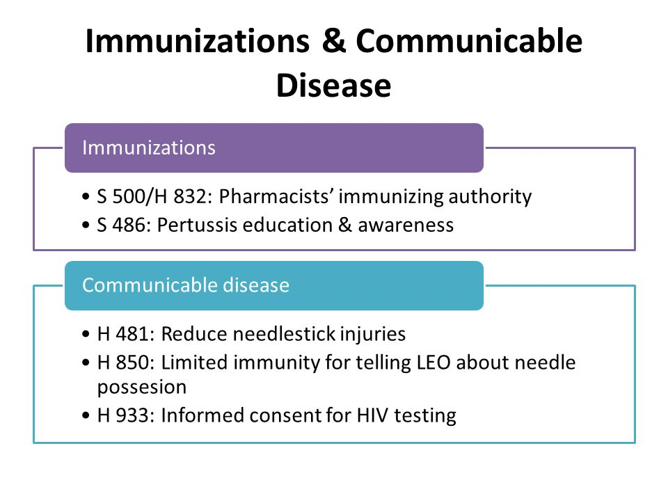 Immunizations & Communicable Disease S 500/H 832: Pharmacists' immunizing authority S 486: Pertussis education & awareness Immunizations H 481: Reduce needlestick injuries H 850: Limited immunity for telling LEO about needle possesion H 933: Informed consent for HIV testing Communicable disease