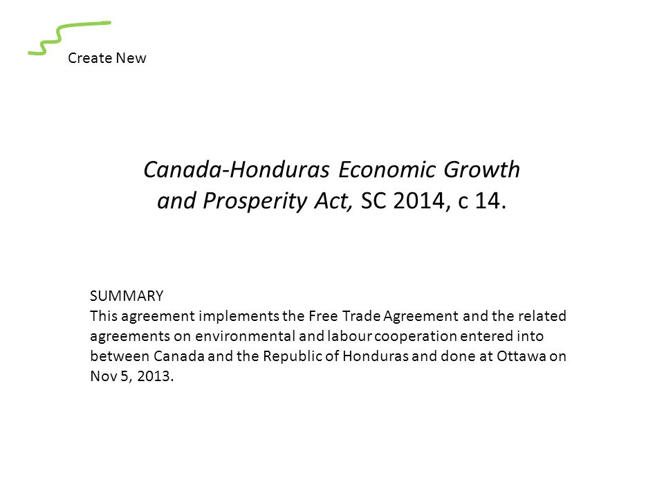 Canada-Honduras Economic Growth and Prosperity Act, SC 2014, c 14. Create New SUMMARY This agreement implements the Free Trade Agreement and the relat